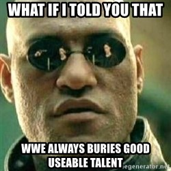 What If I Told You - What if I Told you that WWE always buries good useable talent