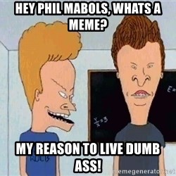 Beavis and butthead - Hey phil mabols, whats a meme? my reason to live dumb ass!