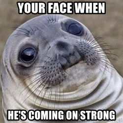 Awkward Seal - your face when he's coming on strong
