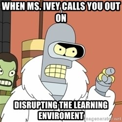 bender blackjack and hookers - when Ms. Ivey calls you out on disrupting the learning enviroment