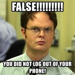 False guy - false!!!!!!!!! you did not log out of your phone!