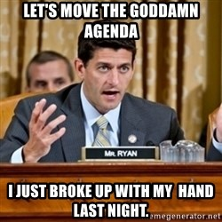 Paul Ryan Meme  - Let's move the goddamn agenda I just broke up with my  hand last night.