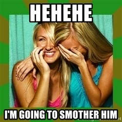 Laughing Girls  - hehehe i'm going to smother him