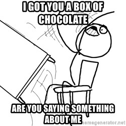 Desk Flip Rage Guy - I got you a box of chocolate  Are you saying something about me