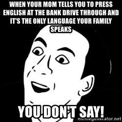 you don't say meme - When your mom tells you to press English at the bank drive through and it's the only language your family speaks  You don't say!