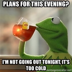 Kermit The Frog Drinking Tea - plans for this evening? i'm not going out tonight, it's too cold