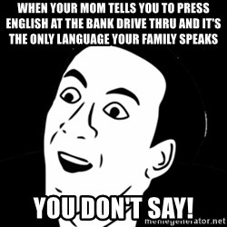 you don't say meme - When your mom tells you to press English at the bank drive thru and it's the only language your family speaks  You don't say!