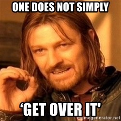 One Does Not Simply - One does not simply 'Get over it'