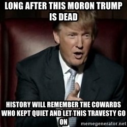 Donald Trump - Long After This Moron Trump IS dead  History will remember the cowards who kept quiet and let this travesty go on