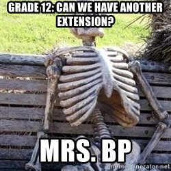 Waiting skeleton meme - GRADE 12: Can we have another extension? MRS. BP