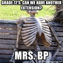 Waiting skeleton meme - GRADE 12's: Can we have another extension? MRS. bp
