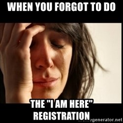 "First World Problems - When you forgot to do  the ""I am here"" registration"