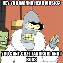 bender blackjack and hookers - hey you wanna hear music? you cant cuz i fandroid and i boss