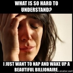 First World Problems - What is so hard to understand? I just want to nap and wake up a beautiful billionaire.