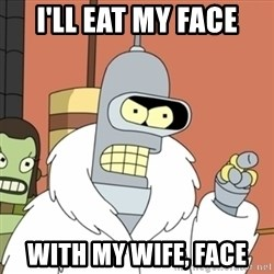 bender blackjack and hookers - i'll eat my face with my wife, face