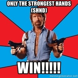 Chuck Norris  - Only the Strongest hands (SHND) WIN!!!!!