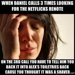First World Problems - When Daniel calls 3 times looking for the netflicks renote On the 3rd call you have to tell him you back it into Alex's toiletries back cause you thought it was a shaver