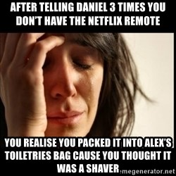 First World Problems - After telling Daniel 3 times you don't have the Netflix remote  You realise you packed it into Alex's toiletries bag cause you thought it was a shaver