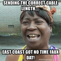 Ain`t nobody got time fot dat - sending the correct cable length..... east coast got no time faux dat!