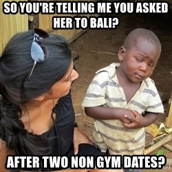 skeptical black kid - So you're telling me you asked her to bali?  after two non gym dates?