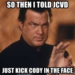 Steven Seagal - So then I told JCVD Just kick Cody in the face