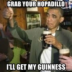 obama beer - Grab your Hopadillo I'll get my Guinness