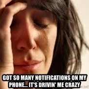 Crying lady - GOT SO MANY NOTIFICATIONS ON MY PHONE... IT'S DRIVIN' ME CRAZY