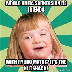 Retard girl - Would Anita Sarkeesian be friends with Ryuko Matoi? It's the Nutshack!