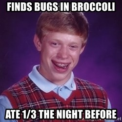 Bad Luck Brian - finds bugs in broccoli ate 1/3 the night before