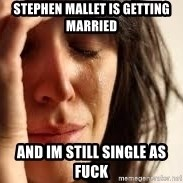 Crying lady - Stephen Mallet is getting married And im still single as fuck