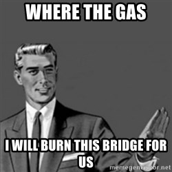 Correction Guy - Where the gas  I will burn this bridge for us