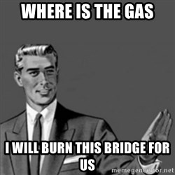 Correction Guy - Where is the gas  I will burn this bridge for us