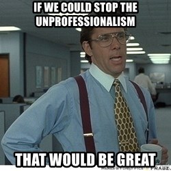That would be great - If we could stop the unprofessionalism That would be great
