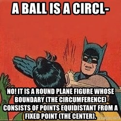 batman slap robin - A ball is a circl- No! it is a round plane figure whose boundary (the circumference) consists of points equidistant from a fixed point (the center).