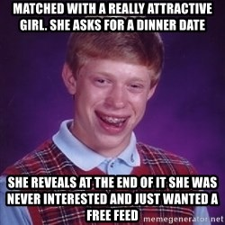 Bad Luck Brian - Matched with a really attractive girl. she asks for a dinner date She reveals at the end of it she was never interested and just wanted a free feed