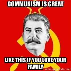 Stalin Says - COMMUNISM IS GREAT LIKE THIS IF YOU LOVE YOUR FAMILY