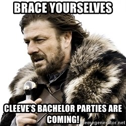 Brace yourself - Brace yourselves  Cleeve's bachelor parties are coming!