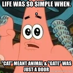 """Patrick Says - Life was so simple when. . """"Cat"""" meant animal & """"gate"""" was just a door"""