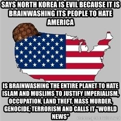 """Scumbag America2 - SAYS NORTH KOREA IS EVIL BECAUSE IT IS BRAINWASHING ITS PEOPLE TO HATE AMERICA IS BRAINWASHING THE ENTIRE PLANET TO HATE ISLAM AND MUSLIMS TO JUSTIFY IMPERIALISM, OCCUPATION, LAND THEFT, MASS MURDER, GENOCIDE, TERRORISM AND CALLS IT """"WORLD NEWS"""""""