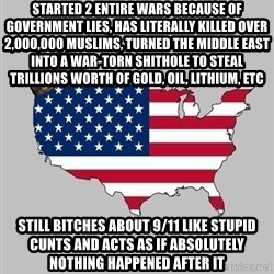 Scumbag America2 - STARTED 2 ENTIRE WARS BECAUSE OF GOVERNMENT LIES, HAS LITERALLY KILLED OVER 2,000,000 MUSLIMS, TURNED THE MIDDLE EAST INTO A WAR-TORN SHITHOLE TO STEAL TRILLIONS WORTH OF GOLD, OIL, LITHIUM, ETC STILL BITCHES ABOUT 9/11 LIKE STUPID CUNTS AND ACTS AS IF ABSOLUTELY NOTHING HAPPENED AFTER IT