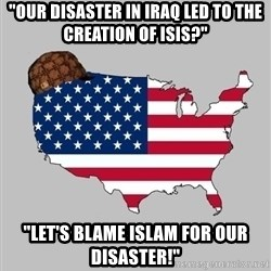 """Scumbag America2 - """"OUR DISASTER IN IRAQ LED TO THE CREATION OF ISIS?"""" """"LET'S BLAME ISLAM FOR OUR DISASTER!"""""""