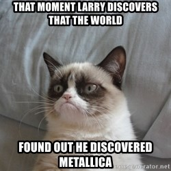 Grumpy cat good - That moment Larry discovers that the world  found out he discovered Metallica