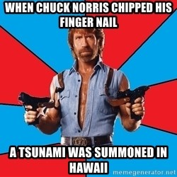 Chuck Norris  - When Chuck norris chipped his finger nail A tsunami was summoned in hawaii