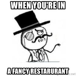Feel Like A Sir - When you're in a fancy restarurant