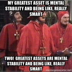 spanish inquisition - My greatest asset is mental stability and being like, really smart Two!  Greatest assets are mental stability and being like, really smart