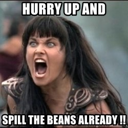xena mad - Hurry up and Spill the beans already !!
