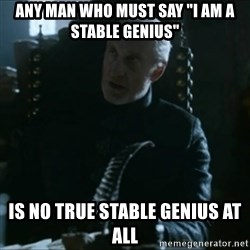 """Tywin Lannister - Any man who must say """"I am a stable genius"""" Is no true stable genius at all"""