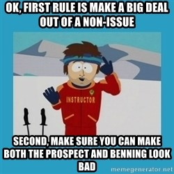 you're gonna have a bad time guy - OK, first rule is make a big deal out of a non-issue Second, make sure you can make both the prospect and Benning look bad