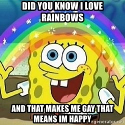 Imagination - Did you know I love rainbows And that makes me gay that means im happy