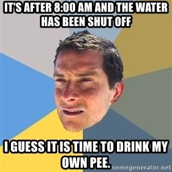 Bear Grylls - It's after 8:00 AM and the water has been shut off I guess it is time to drink my own pee.